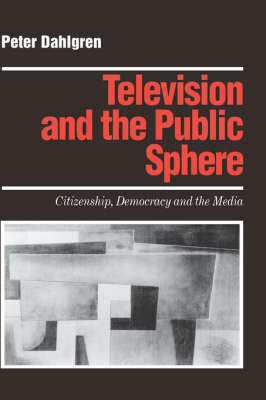 Television and the Public Sphere: Citizenship, Democracy and the Media - Media Culture & Society Series (Hardback)
