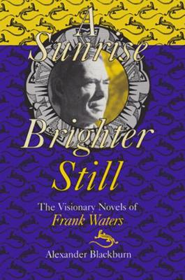 Sunrise Brighter Still: The Visionary Novels Of Frank Waters (Hardback)