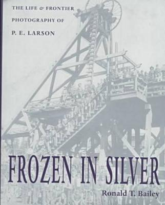 Frozen in Silver: The Life and Frontier Photography of P. E. Larson (Hardback)