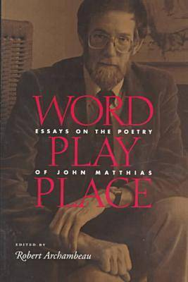 Word Play Place: Essays on the Poetry of John Matthias (Hardback)