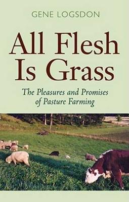 All Flesh is Grass: The Pleasures and Promises of Pasture Farming (Hardback)