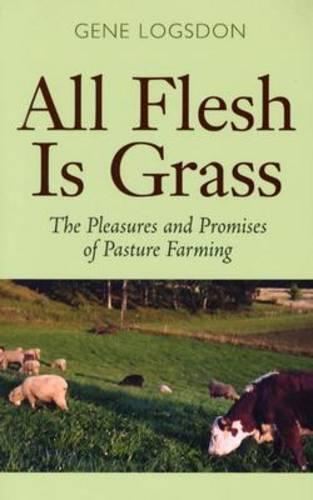 All Flesh is Grass: The Pleasures and Promises of Pasture Farming (Paperback)