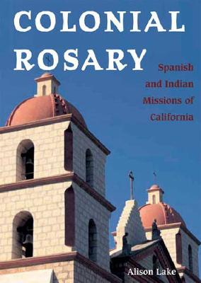 Colonial Rosary: The Spanish and Indian Missions of California (Hardback)