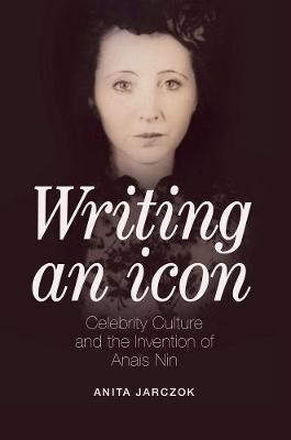 Writing an Icon: Celebrity Culture and the Invention of Anais Nin (Hardback)