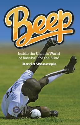 Beep: Inside the Unseen World of Baseball for the Blind (Hardback)