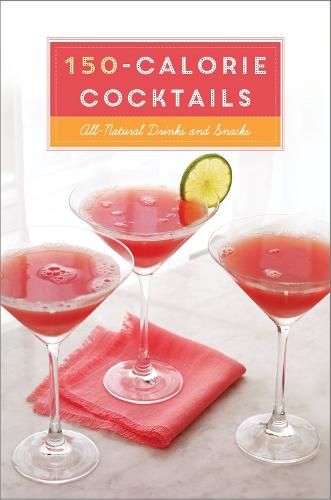 150-Calorie Cocktails: All-Natural Drinks and Snacks: A Recipe Book (Hardback)