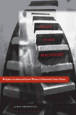 Caught in the Machinery: Workplace Accidents and Injured Workers in Nineteenth-Century Britain (Hardback)