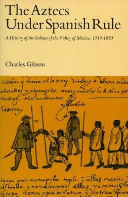 The Aztecs Under Spanish Rule: A History of the Indians of the Valley of Mexico, 1519-1810 (Hardback)