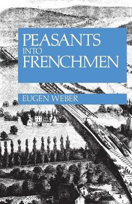 Peasants into Frenchmen: The Modernization of Rural France, 1870-1914 (Paperback)