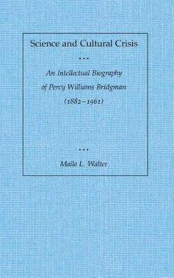 Science and Cultural Crisis: An Intellectual Biography of Percy Williams Bridgman (1882-1961) (Hardback)