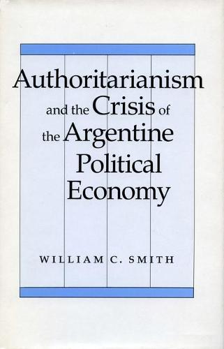 Authoritarianism and the Crisis of the Argentine Political Economy (Paperback)