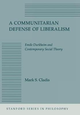 A Communitarian Defense of Liberalism: Emile Durkheim and Contemporary Social Theory - Stanford Series in Philosophy (Hardback)