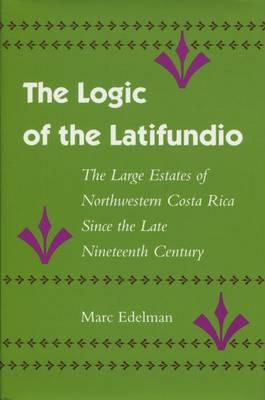 The Logic of the Latifundio: The Large Estates of Northwestern Costa Rica Since the Late Nineteenth Century (Hardback)