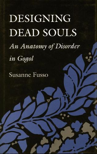 Designing Dead Souls: An Anatomy of Disorder in Gogol (Hardback)