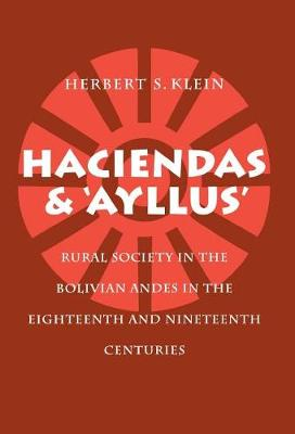 Haciendas and Ayllus: Rural Society in the Bolivian Andes in the Eighteenth and Nineteenth Centuries (Hardback)
