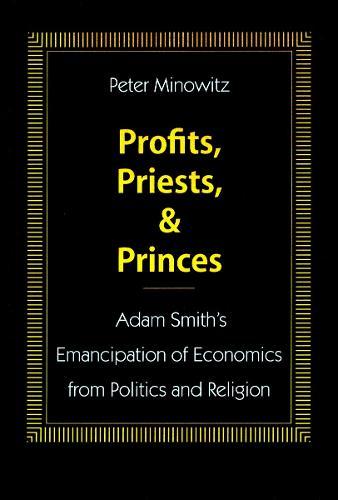 Profits, Priests, and Princes: Adam Smith's Emancipation of Economics from Politics and Religion (Hardback)