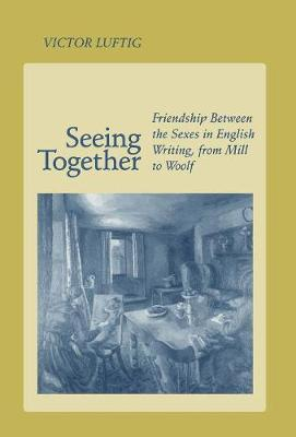 Seeing Together: Friendship Between the Sexes in English Writing from Mill to Woolf (Hardback)
