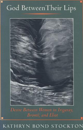 God Between Their Lips: Desire Between Women in Irigaray, Bronte, and Eliot (Hardback)