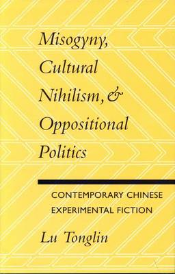 Misogyny, Cultural Nihilism, and Oppositional Politics: Contemporary Chinese Experimental Fiction (Paperback)