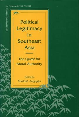 Political Legitimacy in Southeast Asia: The Quest for Moral Authority - Contemporary Issues in Asia and the Pacific (Hardback)