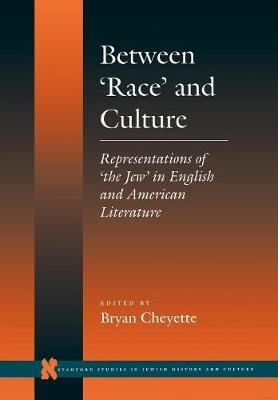 Between `Race' and Culture: Representations of `the Jew' in English and American Literature - Stanford Studies in Jewish History and Culture (Hardback)