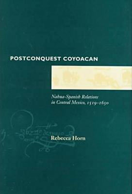 Postconquest Coyoacan: Nahua-Spanish Relations in Central Mexico, 1519-1650 (Hardback)