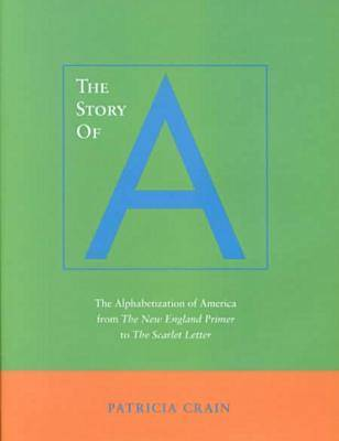 The Story of A: The Alphabetization of America from <I>The New England Primer</I> to <I>The Scarlet Letter</I> (Hardback)
