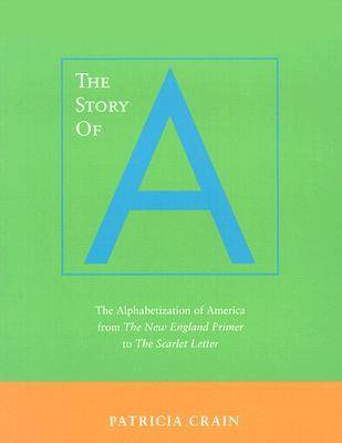 The Story of A: The Alphabetization of America from <I>The New England Primer</I> to <I>The Scarlet Letter</I> (Paperback)