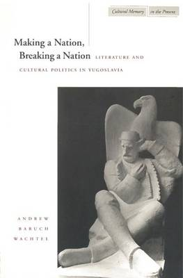 Making a Nation, Breaking a Nation: Literature and Cultural Politics in Yugoslavia - Cultural Memory in the Present (Hardback)