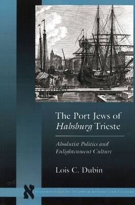 The Port Jews of Habsburg Trieste: Absolutist Politics and Enlightenment Culture - Stanford Studies in Jewish History and Culture (Hardback)