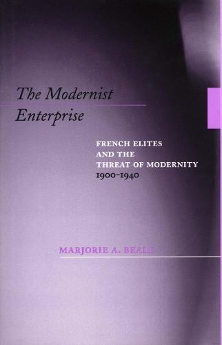 The Modernist Enterprise: French Elites and the Threat of Modernity, 1900-1940 (Hardback)