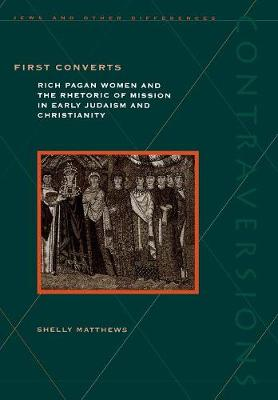 First Converts: Rich Pagan Women and the Rhetoric of Mission in Early Judaism and Christianity - Contraversions: Jews and Other Differences (Hardback)