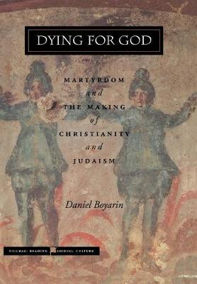 Dying for God: Martyrdom and the Making of Christianity and Judaism - Figurae: Reading Medieval Culture (Hardback)