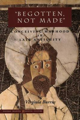 'Begotten, Not Made': Conceiving Manhood in Late Antiquity - Figurae: Reading Medieval Culture (Hardback)