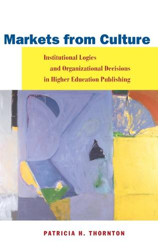Markets from Culture: Institutional Logics and Organizational Decisions in Higher Education Publishing (Hardback)