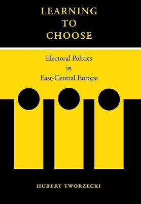 Learning to Choose: Electoral Politics in East-Central Europe (Hardback)