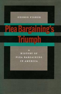 Plea Bargaining's Triumph: A History of Plea Bargaining in America (Hardback)