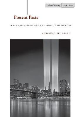 Present Pasts: Urban Palimpsests and the Politics of Memory - Cultural Memory in the Present (Paperback)
