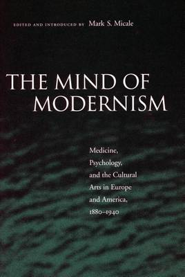 The Mind of Modernism: Medicine, Psychology, and the Cultural Arts in Europe and America, 1880-1940 - Cultural Sitings (Paperback)