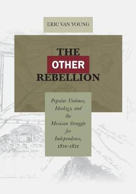 The Other Rebellion: Popular Violence, Ideology, and the Mexican Struggle for Independence, 1810-1821 (Paperback)