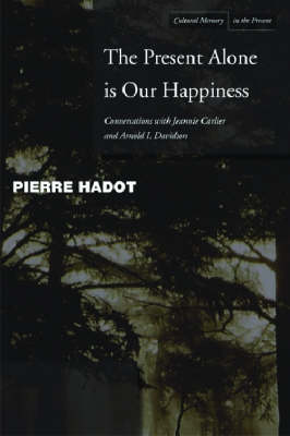 The Present Alone is Our Happiness: Conversations with Jeannie Carlier and Arnold I. Davidson - Cultural Memory in the Present (Hardback)