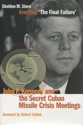 Averting `The Final Failure': John F. Kennedy and the Secret Cuban Missile Crisis Meetings - Stanford Nuclear Age Series (Hardback)