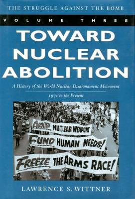 Toward Nuclear Abolition: A History of the World Nuclear Disarmament Movement, 1971-Present - Stanford Nuclear Age Series (Hardback)