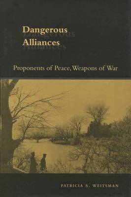 Dangerous Alliances: Proponents of Peace, Weapons of War (Hardback)