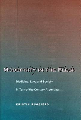 Modernity in the Flesh: Medicine, Law, and Society in Turn-of-the-Century Argentina (Hardback)