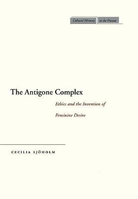 The Antigone Complex: Ethics and the Invention of Feminine Desire - Cultural Memory in the Present (Hardback)