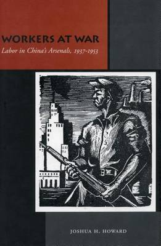 Workers at War: Labor in China's Arsenals, 1937-1953 (Hardback)