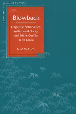 Blowback: Linguistic Nationalism, Institutional Decay, and Ethnic Conflict in Sri Lanka - Contemporary Issues in Asia and the Pacific (Paperback)