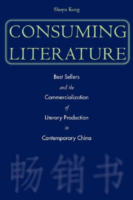 Consuming Literature: Best Sellers and the Commercialization of Literary Production in Contemporary China (Hardback)