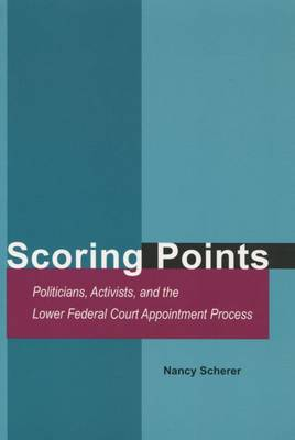 Scoring Points: Politicians, Activists, and the Lower Federal Court Appointment Process (Hardback)
